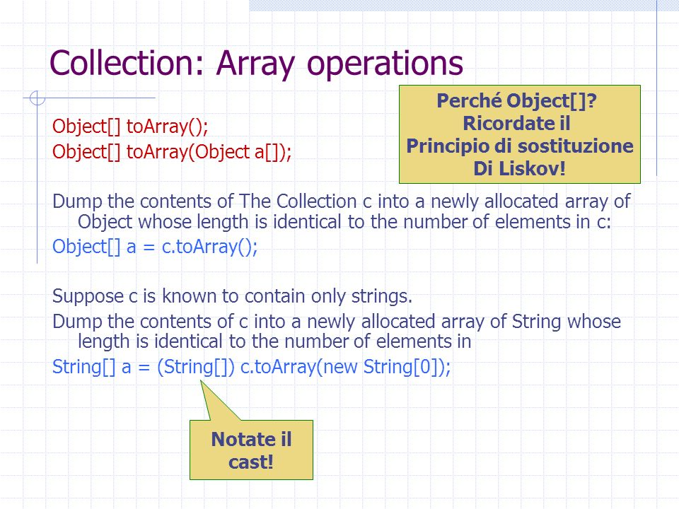 Collection: Array operations Object[] toArray(); Object[] toArray(Object a[]); Dump the contents of The Collection c into a newly allocated array of O