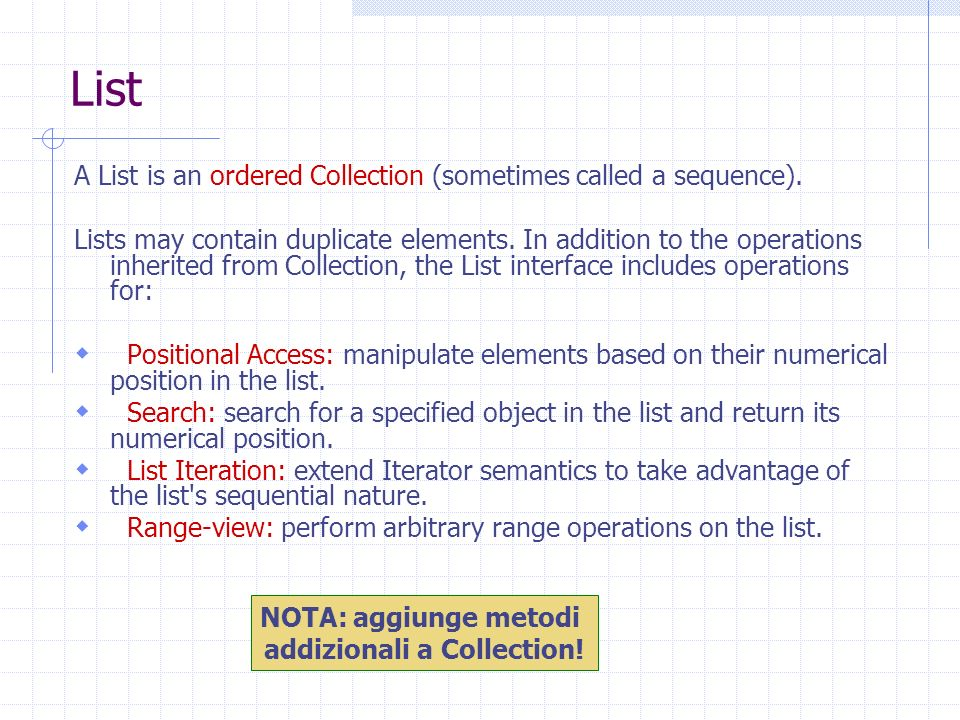 List A List is an ordered Collection (sometimes called a sequence). Lists may contain duplicate elements. In addition to the operations inherited from