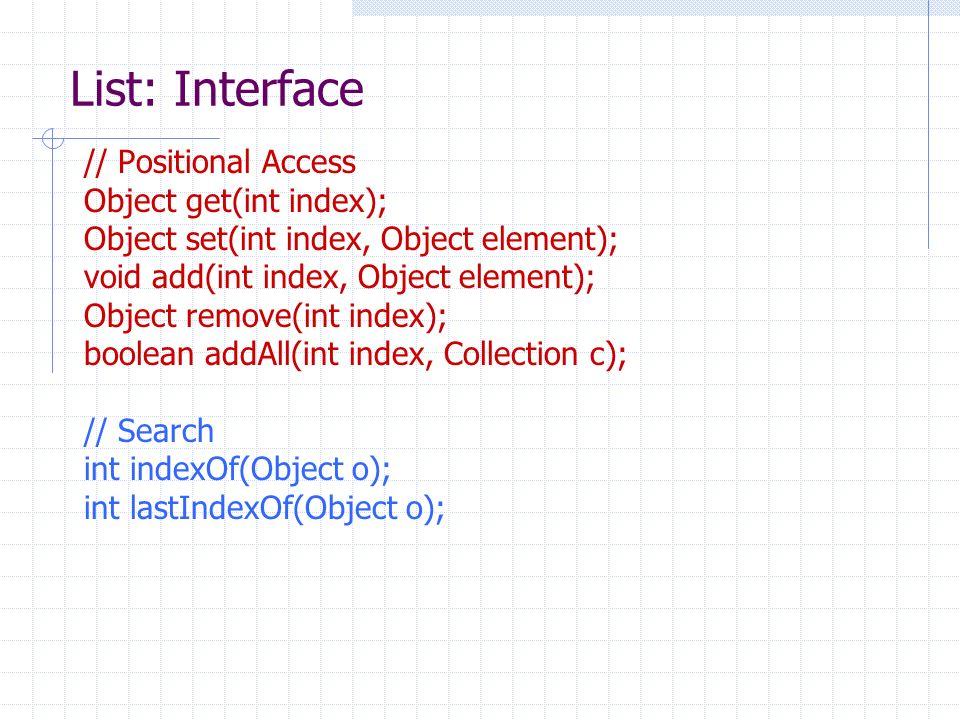 List: Interface // Positional Access Object get(int index); Object set(int index, Object element); void add(int index, Object element); Object remove(