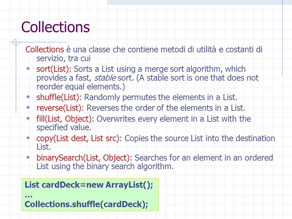 Collections Collections è una classe che contiene metodi di utilità e costanti di servizio, tra cui sort(List): Sorts a List using a merge sort algorithm, which provides a fast, stable sort.