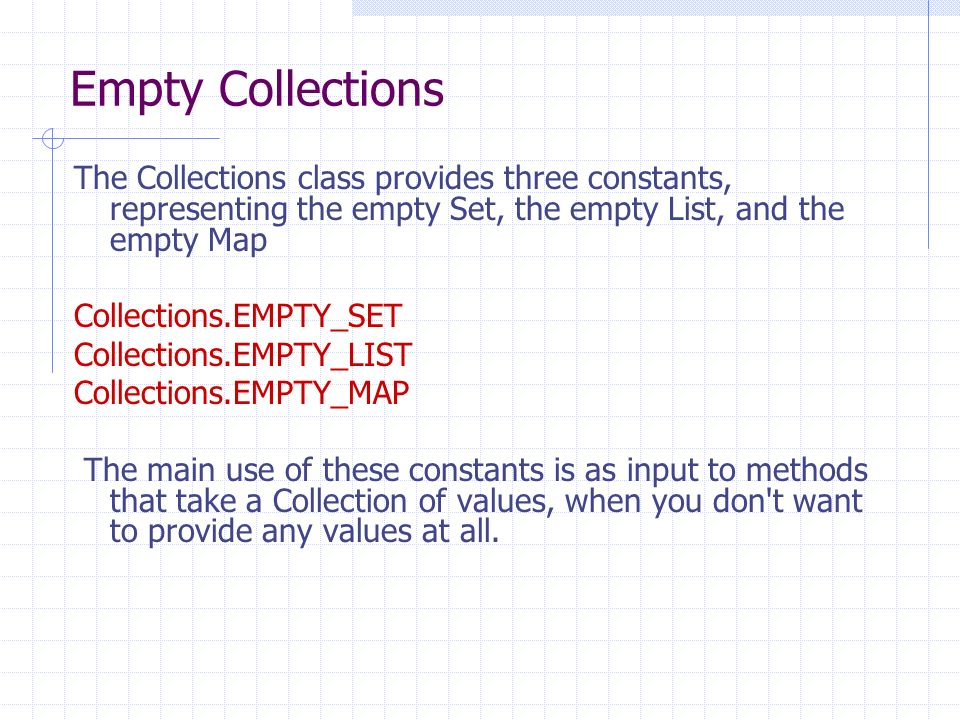 Empty Collections The Collections class provides three constants, representing the empty Set, the empty List, and the empty Map Collections.EMPTY_SET