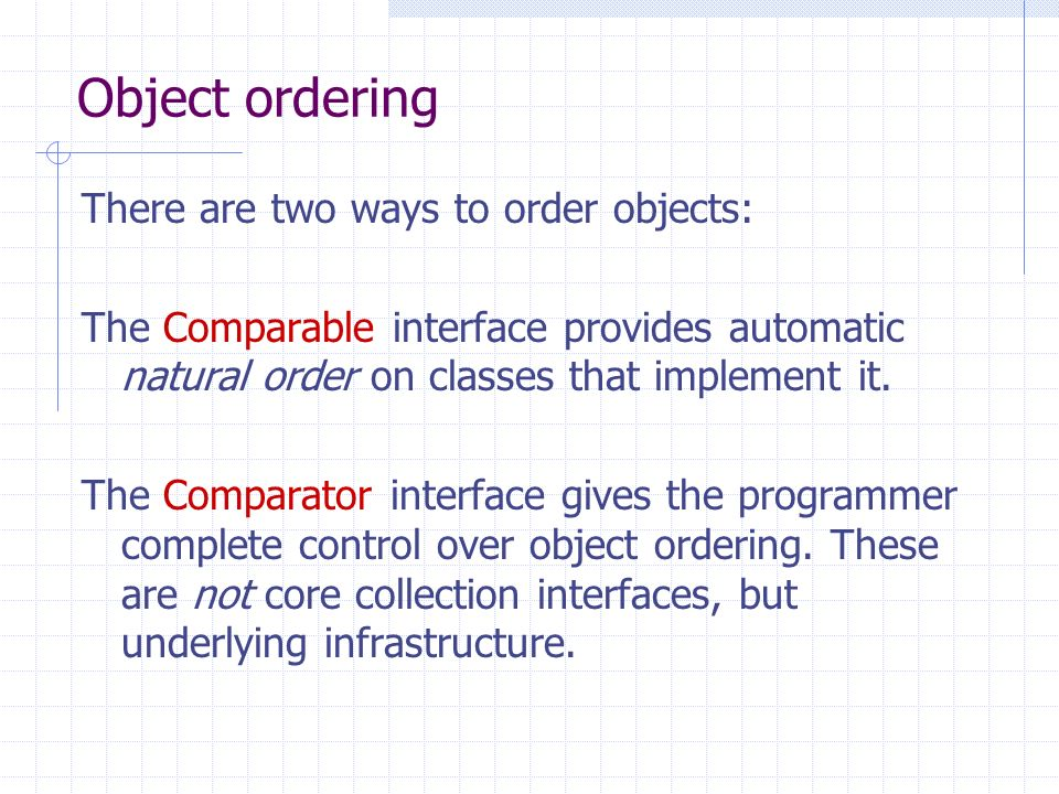 Object ordering There are two ways to order objects: The Comparable interface provides automatic natural order on classes that implement it. The Compa