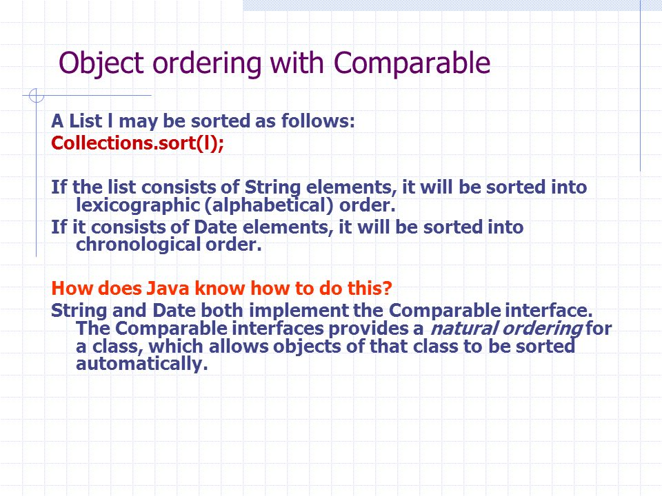 Object ordering with Comparable A List l may be sorted as follows: Collections.sort(l); If the list consists of String elements, it will be sorted into lexicographic (alphabetical) order.