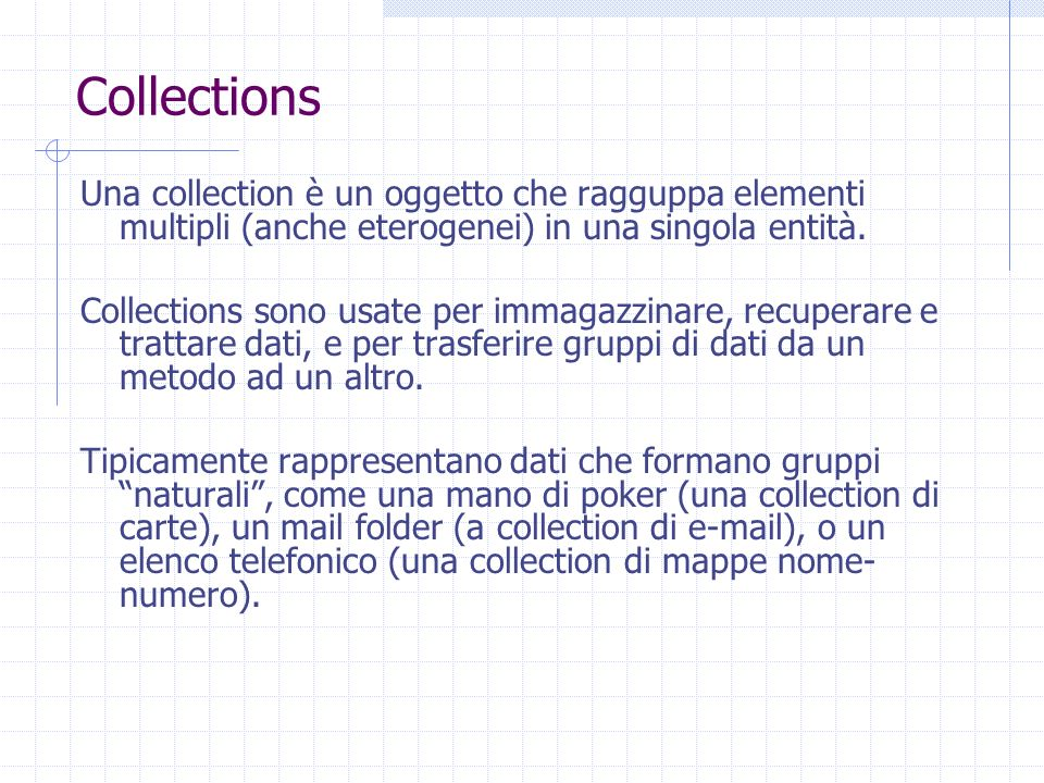 Una collection è un oggetto che ragguppa elementi multipli (anche eterogenei) in una singola entità. Collections sono usate per immagazzinare, recuper
