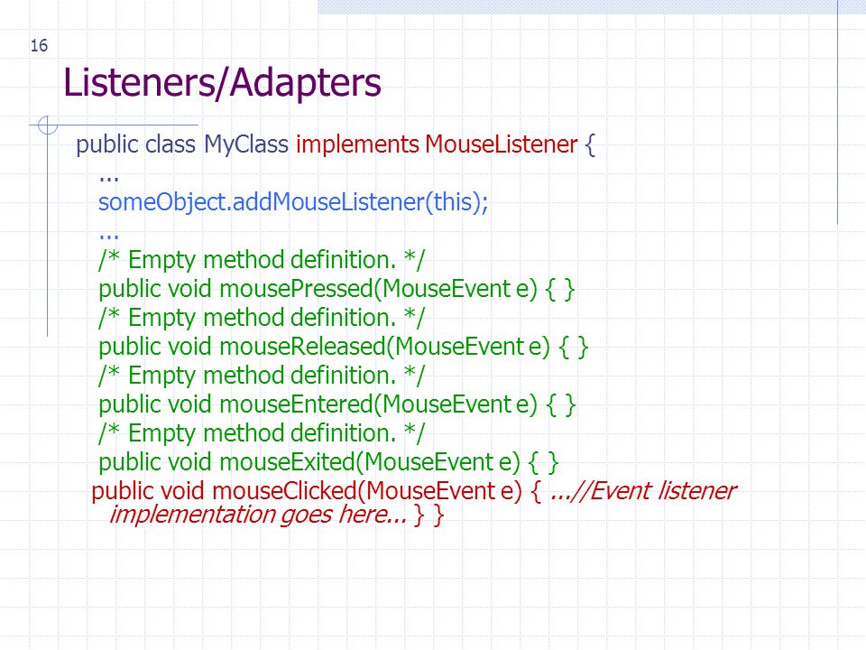 16 Listeners/Adapters public class MyClass implements MouseListener {... someObject.addMouseListener(this);... /* Empty method definition. */ public v