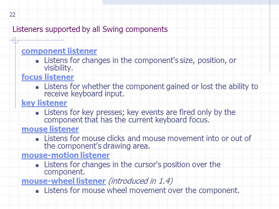 22 Listeners supported by all Swing components component listener Listens for changes in the component s size, position, or visibility.