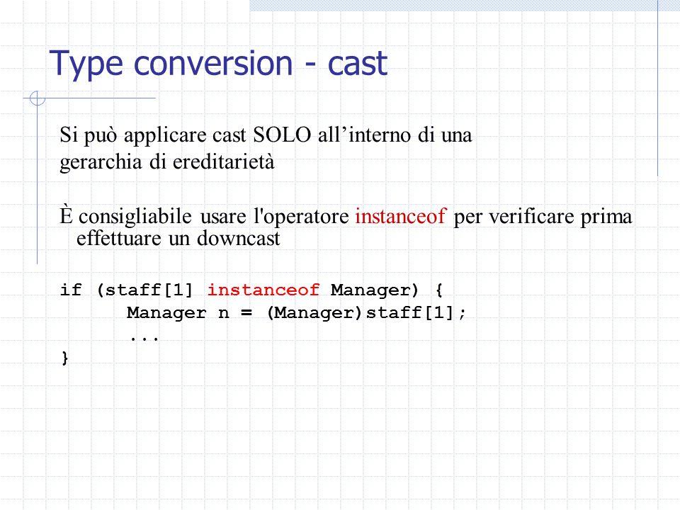 Type conversion - cast Si può applicare cast SOLO allinterno di una gerarchia di ereditarietà È consigliabile usare l operatore instanceof per verificare prima effettuare un downcast if (staff[1] instanceof Manager) { Manager n = (Manager)staff[1];...