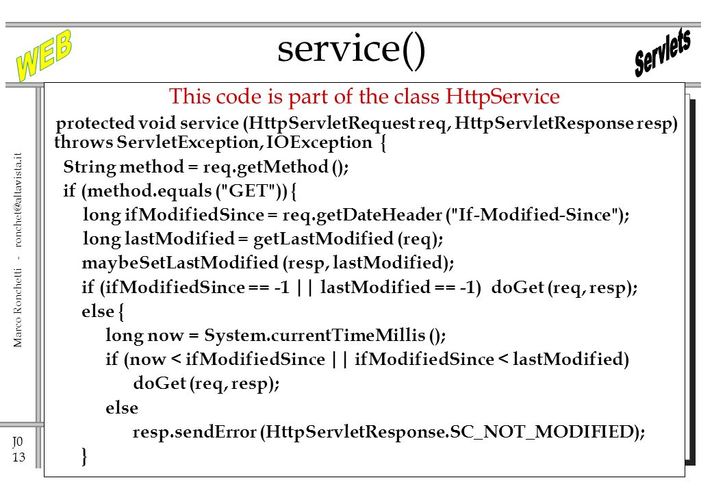 J0 13 Marco Ronchetti - ronchet@altavista.it service() This code is part of the class HttpService protected void service (HttpServletRequest req, HttpServletResponse resp) throws ServletException, IOException { String method = req.getMethod (); if (method.equals ( GET )) { long ifModifiedSince = req.getDateHeader ( If-Modified-Since ); long lastModified = getLastModified (req); maybeSetLastModified (resp, lastModified); if (ifModifiedSince == -1 || lastModified == -1) doGet (req, resp); else { long now = System.currentTimeMillis (); if (now < ifModifiedSince || ifModifiedSince < lastModified) doGet (req, resp); else resp.sendError (HttpServletResponse.SC_NOT_MODIFIED); }
