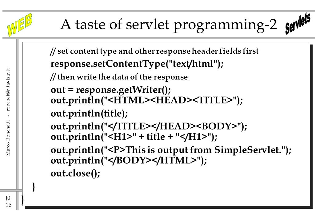 J0 16 Marco Ronchetti - A taste of servlet programming-2 // set content type and other response header fields first response.setContentType( text/html ); // then write the data of the response out = response.getWriter(); out.println( ); out.println(title); out.println( ); out.println( + title + ); out.println( This is output from SimpleServlet. ); out.println( ); out.close(); }