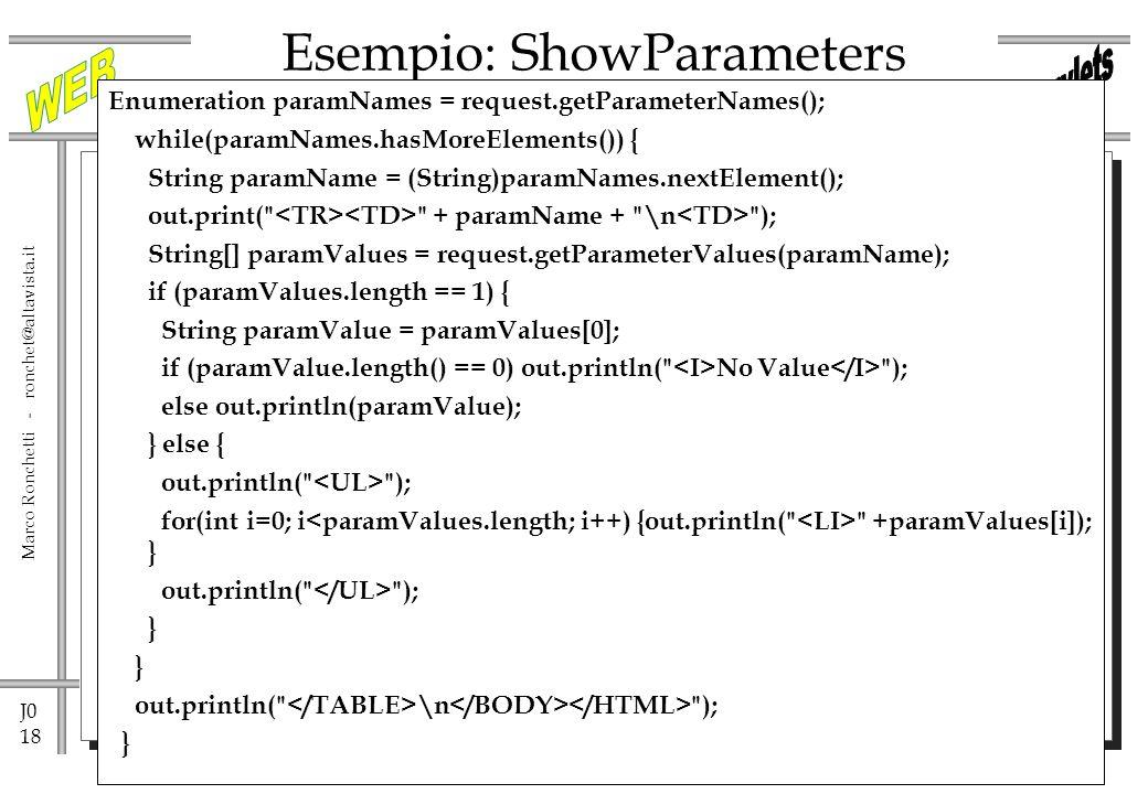 J0 18 Marco Ronchetti - ronchet@altavista.it Esempio: ShowParameters Enumeration paramNames = request.getParameterNames(); while(paramNames.hasMoreElements()) { String paramName = (String)paramNames.nextElement(); out.print( + paramName + \n ); String[] paramValues = request.getParameterValues(paramName); if (paramValues.length == 1) { String paramValue = paramValues[0]; if (paramValue.length() == 0) out.println( No Value ); else out.println(paramValue); } else { out.println( ); for(int i=0; i +paramValues[i]); } out.println( ); } out.println( \n ); }
