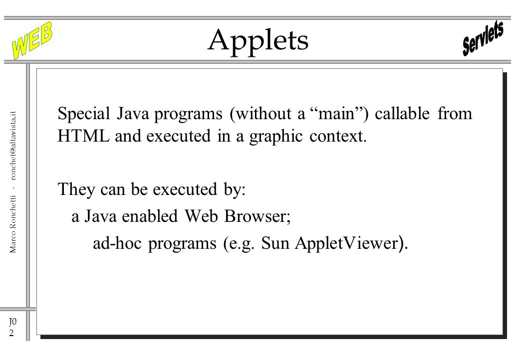 J0 2 Marco Ronchetti - Applets Special Java programs (without a main) callable from HTML and executed in a graphic context.
