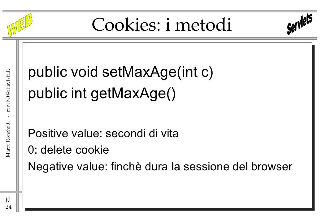 J0 24 Marco Ronchetti - ronchet@altavista.it Cookies: i metodi public void setMaxAge(int c) public int getMaxAge() Positive value: secondi di vita 0: delete cookie Negative value: finchè dura la sessione del browser