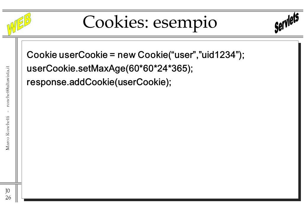 J0 26 Marco Ronchetti - ronchet@altavista.it Cookies: esempio Cookie userCookie = new Cookie(user,uid1234); userCookie.setMaxAge(60*60*24*365); response.addCookie(userCookie);