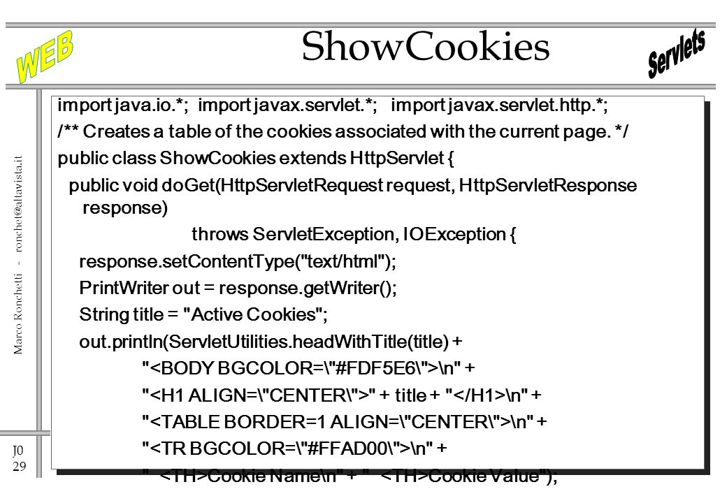 J0 29 Marco Ronchetti - import java.io.*; import javax.servlet.*; import javax.servlet.http.*; /** Creates a table of the cookies associated with the current page.