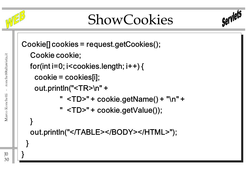 J0 30 Marco Ronchetti - ronchet@altavista.it Cookie[] cookies = request.getCookies(); Cookie cookie; for(int i=0; i<cookies.length; i++) { cookie = cookies[i]; out.println( \n + + cookie.getName() + \n + + cookie.getValue()); } out.println( ); } ShowCookies