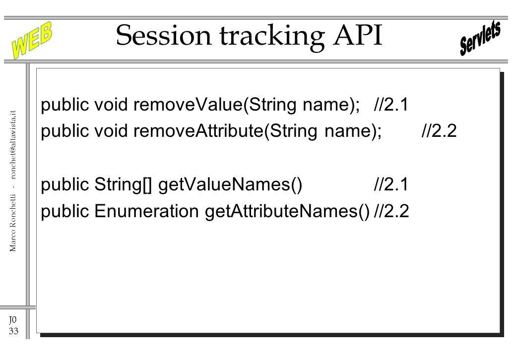 J0 33 Marco Ronchetti - ronchet@altavista.it public void removeValue(String name);//2.1 public void removeAttribute(String name); //2.2 public String[] getValueNames()//2.1 public Enumeration getAttributeNames()//2.2 Session tracking API