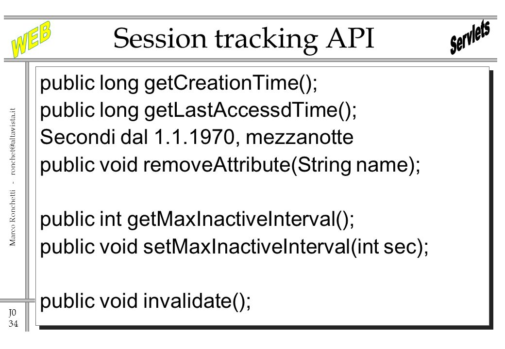 J0 34 Marco Ronchetti - public long getCreationTime(); public long getLastAccessdTime(); Secondi dal , mezzanotte public void removeAttribute(String name); public int getMaxInactiveInterval(); public void setMaxInactiveInterval(int sec); public void invalidate(); Session tracking API