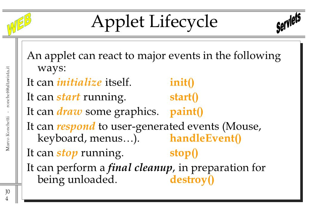 J0 4 Marco Ronchetti - Applet Lifecycle An applet can react to major events in the following ways: It can initialize itself.