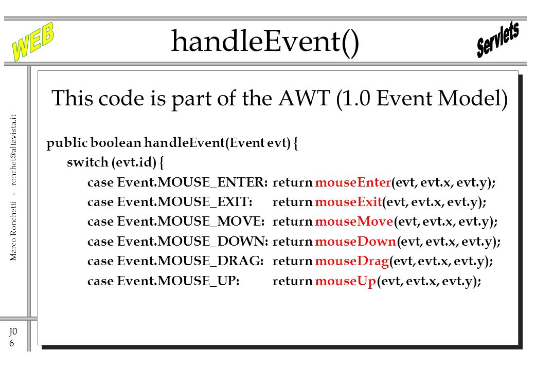 J0 6 Marco Ronchetti - ronchet@altavista.it handleEvent() This code is part of the AWT (1.0 Event Model) public boolean handleEvent(Event evt) { switch (evt.id) { case Event.MOUSE_ENTER:return mouseEnter(evt, evt.x, evt.y); case Event.MOUSE_EXIT: return mouseExit(evt, evt.x, evt.y); case Event.MOUSE_MOVE:return mouseMove(evt, evt.x, evt.y); case Event.MOUSE_DOWN:return mouseDown(evt, evt.x, evt.y); case Event.MOUSE_DRAG:return mouseDrag(evt, evt.x, evt.y); case Event.MOUSE_UP: return mouseUp(evt, evt.x, evt.y);