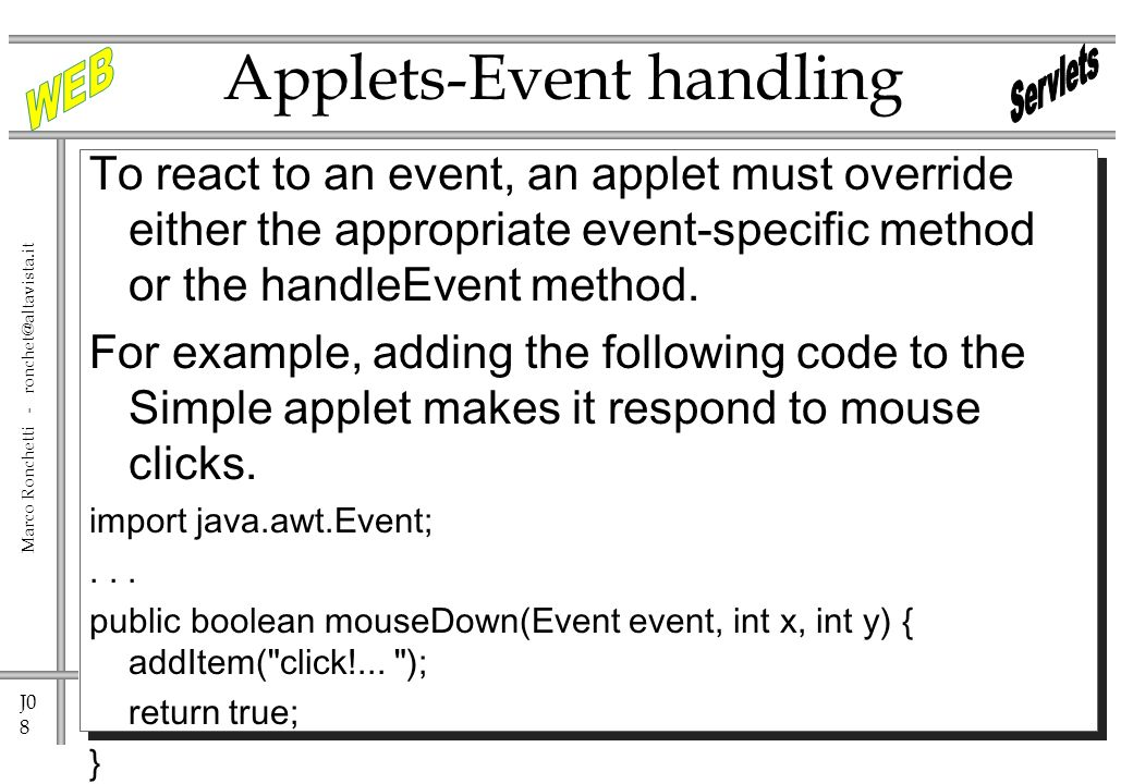 J0 8 Marco Ronchetti - ronchet@altavista.it Applets-Event handling To react to an event, an applet must override either the appropriate event-specific method or the handleEvent method.