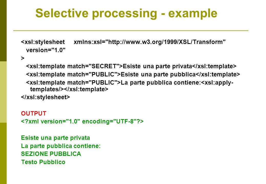 <xsl:stylesheet xmlns:xsl= http://www.w3.org/1999/XSL/Transform version= 1.0 > Esiste una parte privata Esiste una parte pubblica La parte pubblica contiene: OUTPUT Esiste una parte privata La parte pubblica contiene: SEZIONE PUBBLICA Testo Pubblico Selective processing - example