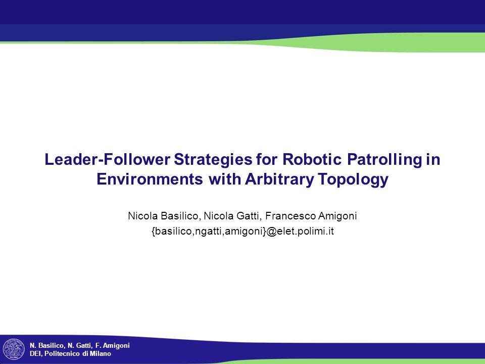 N. Basilico, N. Gatti, F. Amigoni DEI, Politecnico di Milano Leader-Follower Strategies for Robotic Patrolling in Environments with Arbitrary Topology
