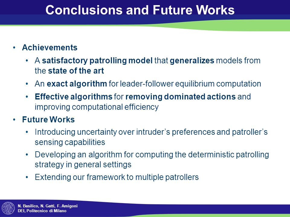 N. Basilico, N. Gatti, F. Amigoni DEI, Politecnico di Milano Conclusions and Future Works Achievements A satisfactory patrolling model that generalize