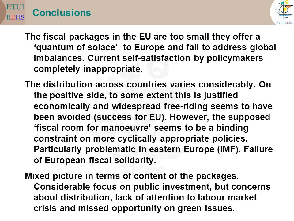 Conclusions The fiscal packages in the EU are too small they offer a quantum of solace to Europe and fail to address global imbalances. Current self-s