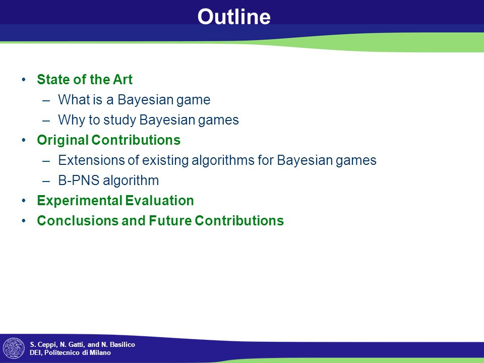 S. Ceppi, N. Gatti, and N. Basilico DEI, Politecnico di Milano Outline State of the Art –What is a Bayesian game –Why to study Bayesian games Original