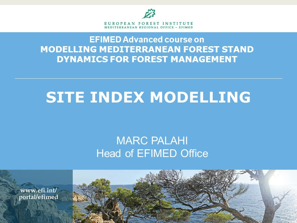 EFIMED Advanced course on MODELLING MEDITERRANEAN FOREST STAND DYNAMICS FOR FOREST MANAGEMENT SITE INDEX MODELLING MARC PALAHI Head of EFIMED Office
