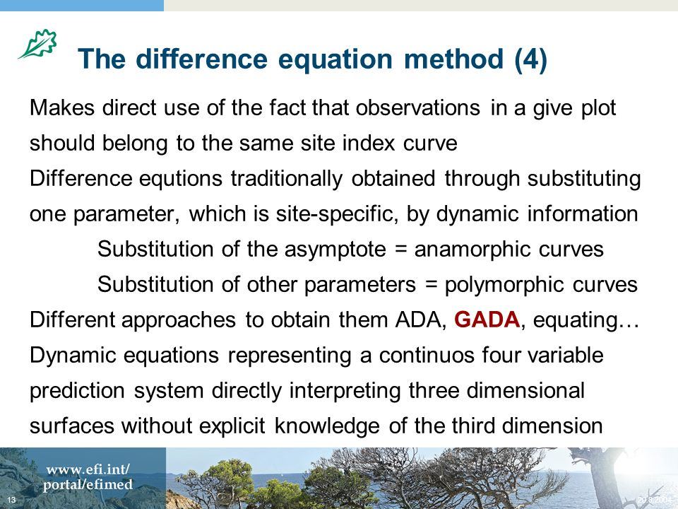20.8.200413 The difference equation method (4) Makes direct use of the fact that observations in a give plot should belong to the same site index curve Difference equtions traditionally obtained through substituting one parameter, which is site-specific, by dynamic information Substitution of the asymptote = anamorphic curves Substitution of other parameters = polymorphic curves Different approaches to obtain them ADA, GADA, equating… Dynamic equations representing a continuos four variable prediction system directly interpreting three dimensional surfaces without explicit knowledge of the third dimension