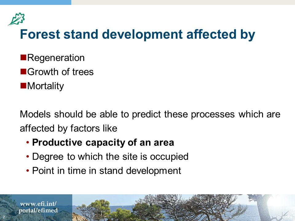 20.8.20042 Forest stand development affected by Regeneration Growth of trees Mortality Models should be able to predict these processes which are affected by factors like Productive capacity of an area Degree to which the site is occupied Point in time in stand development
