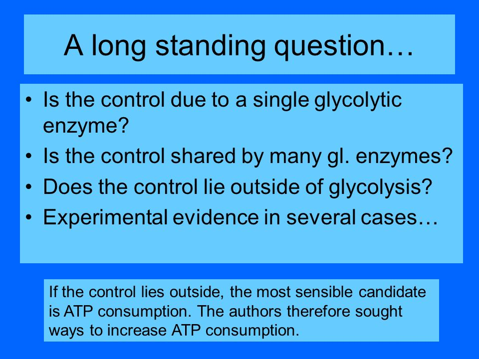 A long standing question… Is the control due to a single glycolytic enzyme? Is the control shared by many gl. enzymes? Does the control lie outside of