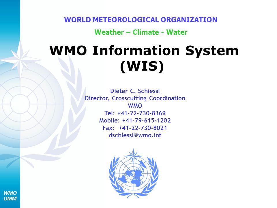 WMO Information System (WIS) WORLD METEOROLOGICAL ORGANIZATION Weather – Climate - Water Dieter C. Schiessl Director, Crosscutting Coordination WMO Te