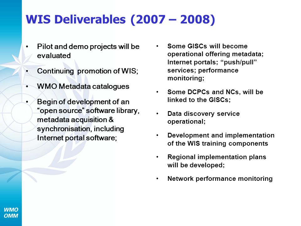 WIS Deliverables (2007 – 2008) Pilot and demo projects will be evaluated Continuing promotion of WIS; WMO Metadata catalogues Begin of development of