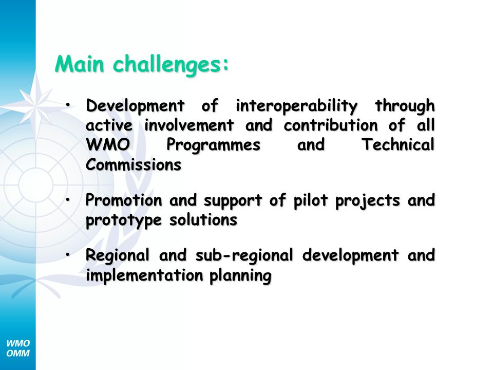 Main challenges: Development of interoperability through ctive involvement and contribution of all WMO Programmes and Technical Commissions Developmen