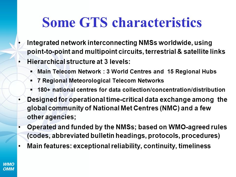 Some GTS characteristics Integrated network interconnecting NMSs worldwide, using point-to-point and multipoint circuits, terrestrial & satellite link