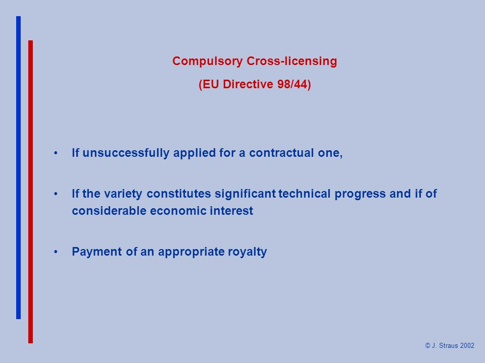 © J. Straus 2002 Compulsory Cross-licensing (EU Directive 98/44) If unsuccessfully applied for a contractual one, If the variety constitutes significa