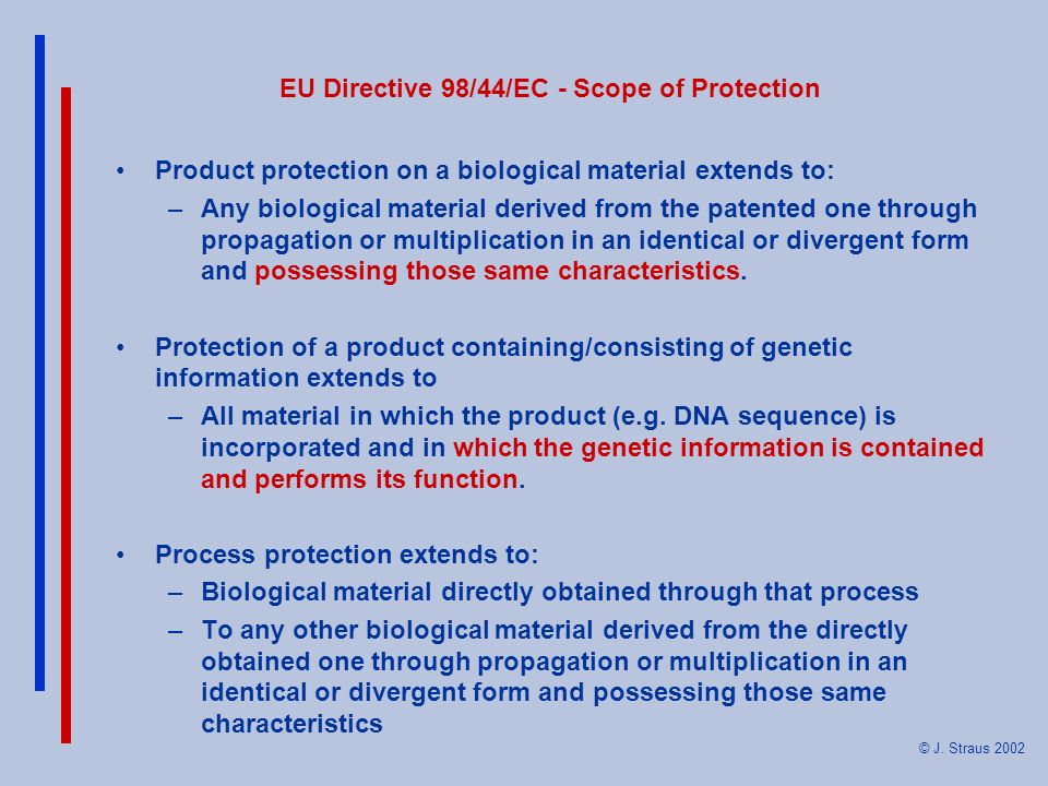 © J. Straus 2002 EU Directive 98/44/EC - Scope of Protection Product protection on a biological material extends to: –Any biological material derived