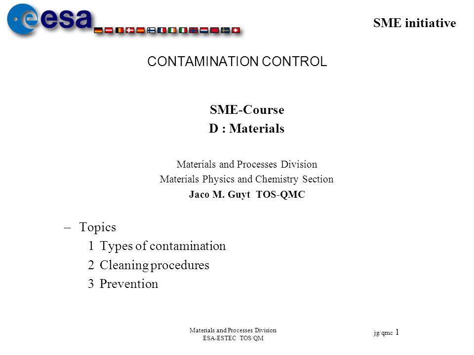 SME initiative jg/qmc 1 Materials and Processes Division ESA-ESTEC TOS/QM CONTAMINATION CONTROL SME-Course D : Materials Materials and Processes Divis