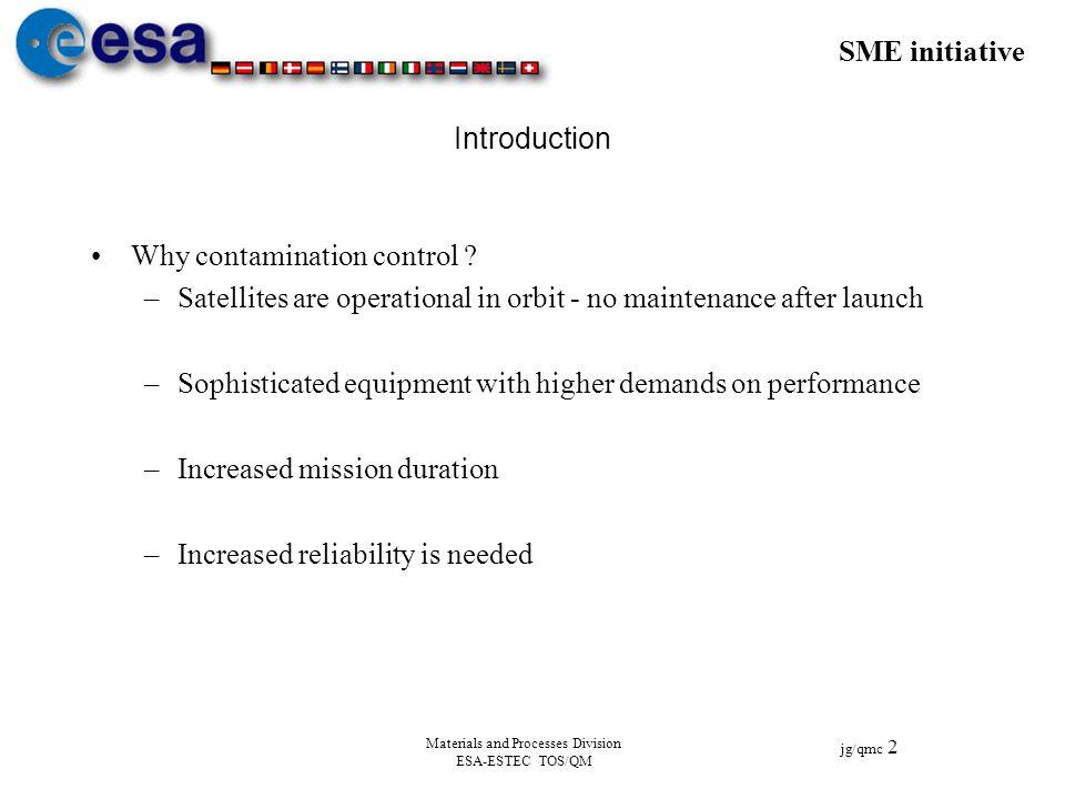 SME initiative jg/qmc 2 Materials and Processes Division ESA-ESTEC TOS/QM Introduction Why contamination control ? –Satellites are operational in orbi