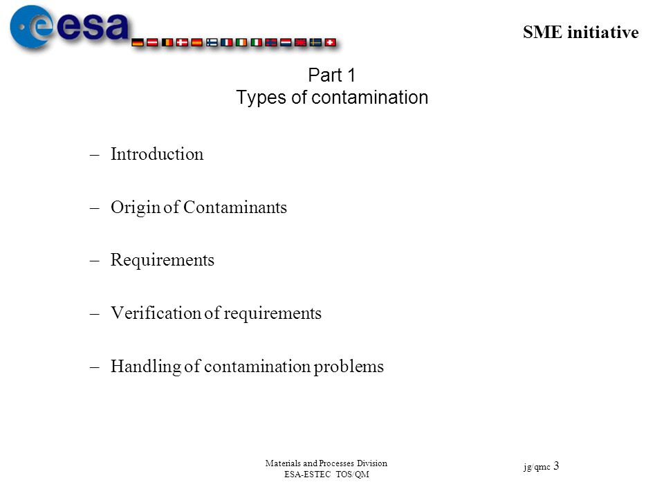 SME initiative jg/qmc 3 Materials and Processes Division ESA-ESTEC TOS/QM Part 1 Types of contamination –Introduction –Origin of Contaminants –Require
