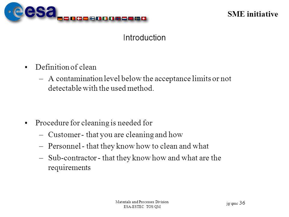 SME initiative jg/qmc 36 Materials and Processes Division ESA-ESTEC TOS/QM Introduction Definition of clean –A contamination level below the acceptanc