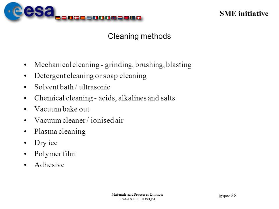 SME initiative jg/qmc 38 Materials and Processes Division ESA-ESTEC TOS/QM Cleaning methods Mechanical cleaning - grinding, brushing, blasting Deterge