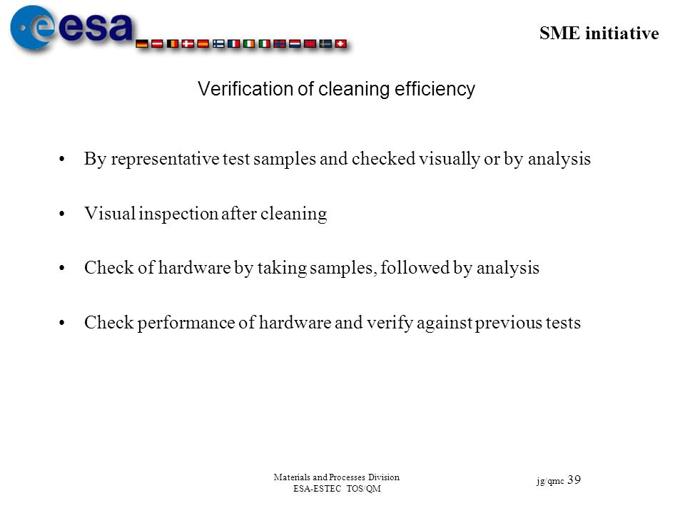SME initiative jg/qmc 39 Materials and Processes Division ESA-ESTEC TOS/QM Verification of cleaning efficiency By representative test samples and chec