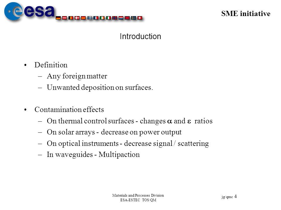 SME initiative jg/qmc 4 Materials and Processes Division ESA-ESTEC TOS/QM Introduction Definition –Any foreign matter –Unwanted deposition on surfaces