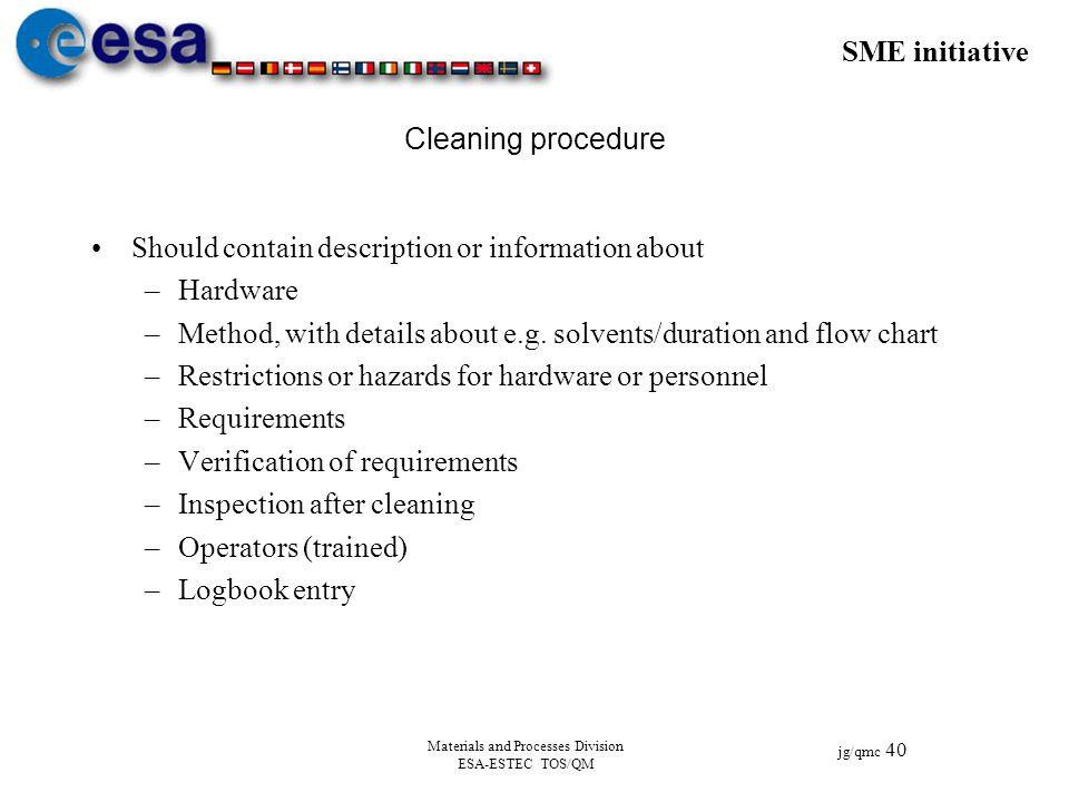 SME initiative jg/qmc 40 Materials and Processes Division ESA-ESTEC TOS/QM Cleaning procedure Should contain description or information about –Hardwar