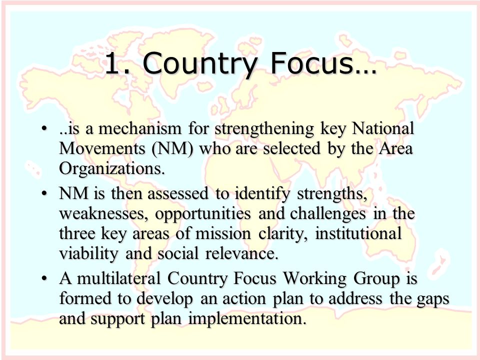 1. Country Focus…..is a mechanism for strengthening key National Movements (NM) who are selected by the Area Organizations...is a mechanism for streng