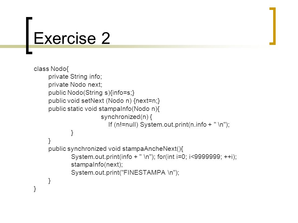 Exercise 2 class Nodo{ private String info; private Nodo next; public Nodo(String s){info=s;} public void setNext (Nodo n) {next=n;} public static void stampaInfo(Nodo n){ synchronized(n) { If (n!=null) System.out.print(n.info + \n ); } public synchronized void stampaAncheNext(){ System.out.print(info + \n ); for(int i=0; i<9999999; ++i); stampaInfo(next); System.out.print( FINESTAMPA \n ); }