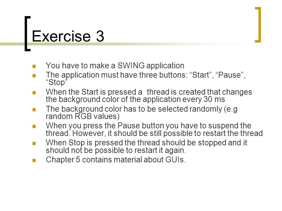 Exercise 3 You have to make a SWING application The application must have three buttons: Start, Pause, Stop When the Start is pressed a thread is crea